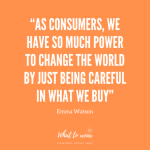 """As consumers, we have so much power to change the world by just being careful in what we buy"""
