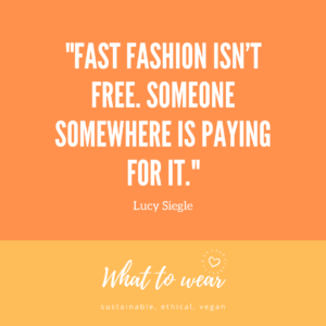 Fast Fashion isn't free. Someone somewhere is paying for it - Lucy Siegle